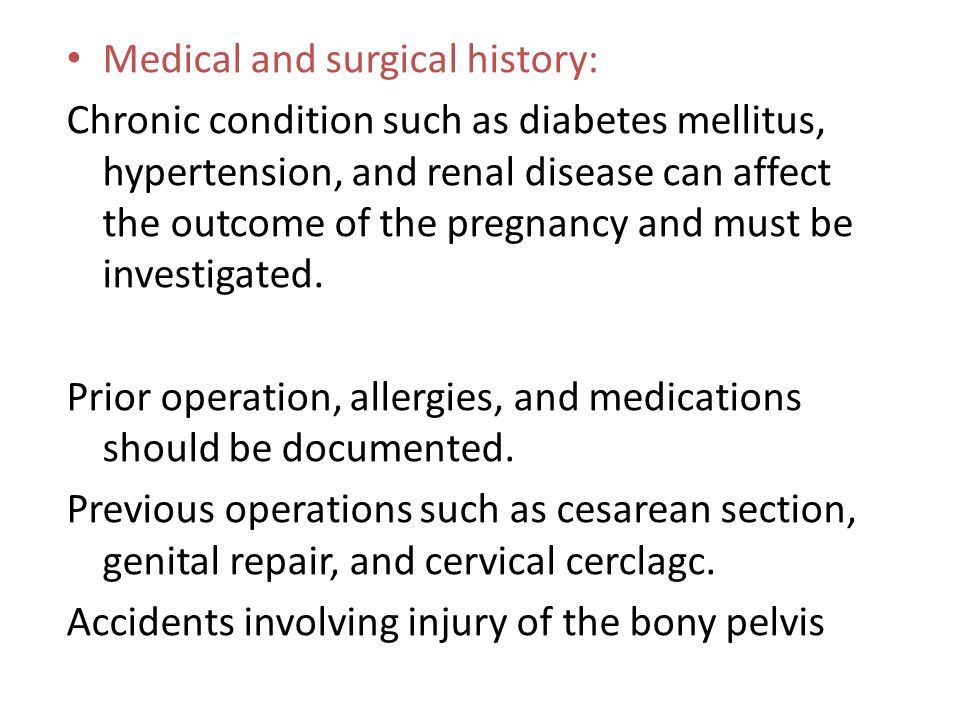 Medical and surgical history: Chronic condition such as diabetes mellitus, hypertension, and renal disease can affect the outcome of the pregnancy and