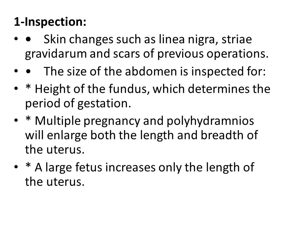 1-Inspection: Skin changes such as linea nigra, striae gravidarum and scars of previous operations. The size of the abdomen is inspected for: * Height