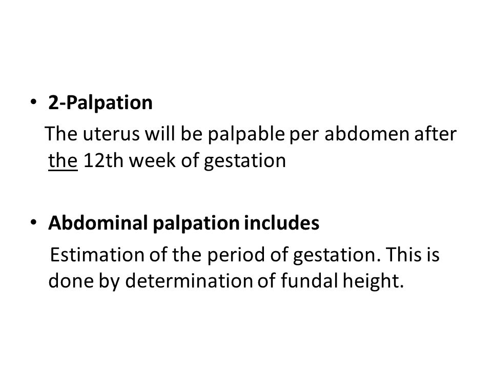 2-Palpation The uterus will be palpable per abdomen after the 12th week of gestation Abdominal palpation includes Estimation of the period of gestatio