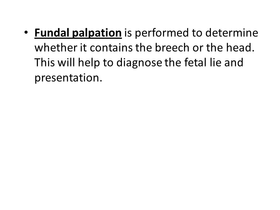 Fundal palpation is performed to determine whether it contains the breech or the head. This will help to diagnose the fetal lie and presentation.