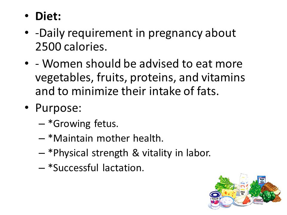 Diet: -Daily requirement in pregnancy about 2500 calories. - Women should be advised to eat more vegetables, fruits, proteins, and vitamins and to min