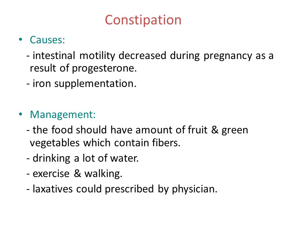 Constipation Causes: - intestinal motility decreased during pregnancy as a result of progesterone. - iron supplementation. Management: - the food shou