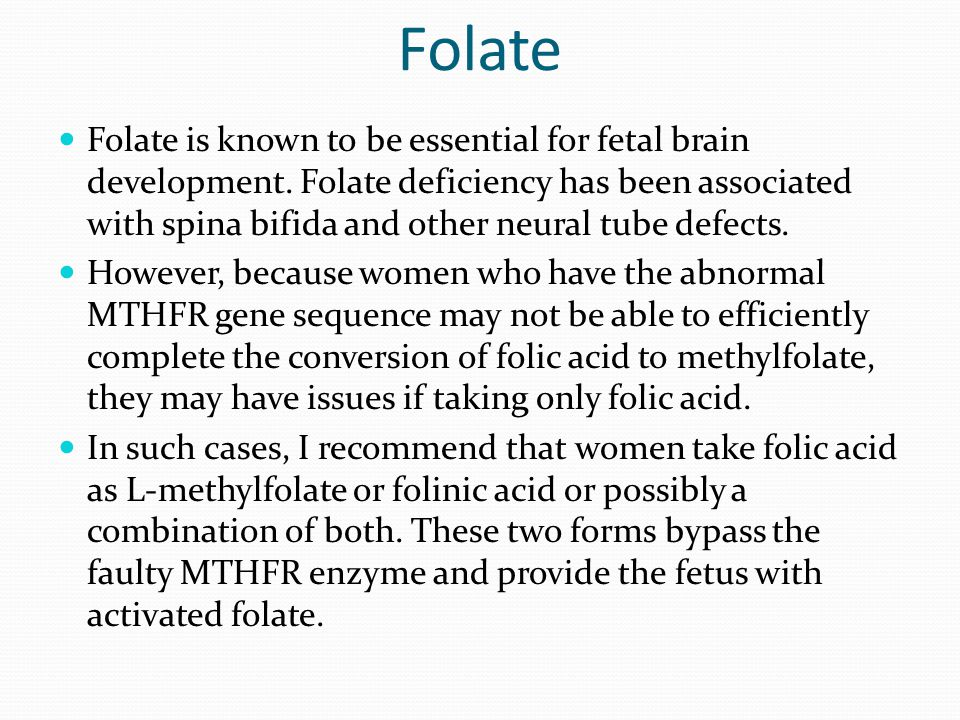 Folate Folate is known to be essential for fetal brain development. Folate deficiency has been associated with spina bifida and other neural tube defe