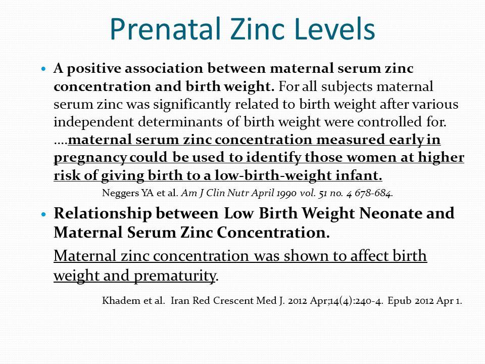Prenatal Zinc Levels A positive association between maternal serum zinc concentration and birth weight. For all subjects maternal serum zinc was signi