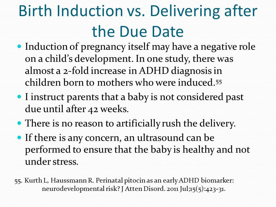 Birth Induction vs. Delivering after the Due Date Induction of pregnancy itself may have a negative role on a child's development. In one study, there