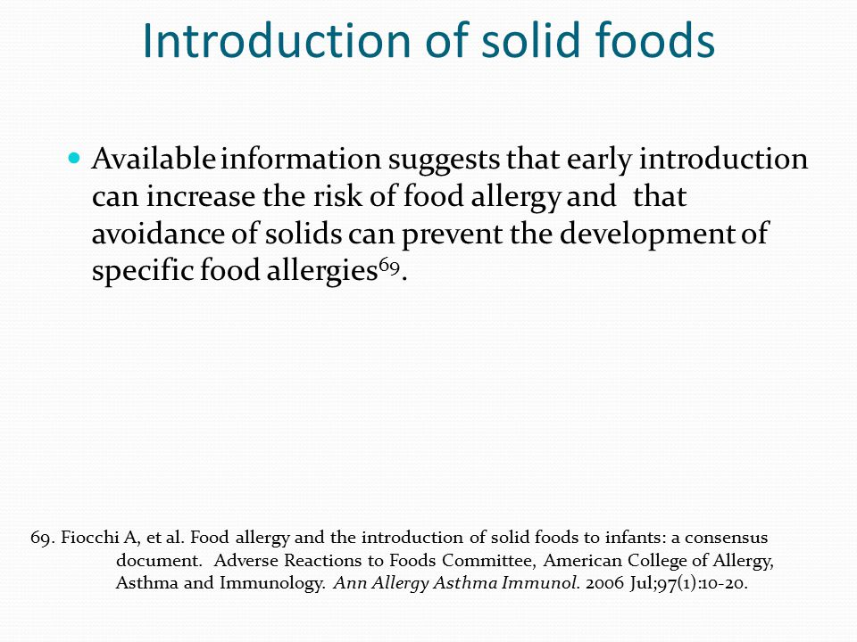 Introduction of solid foods Available information suggests that early introduction can increase the risk of food allergy and that avoidance of solids