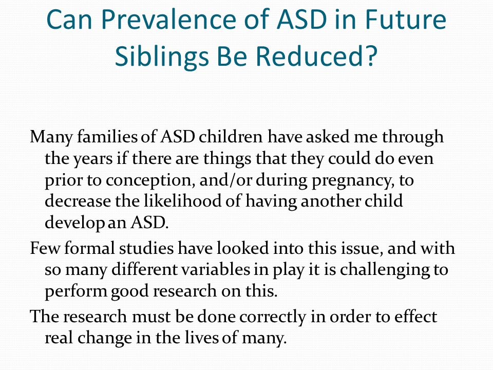 Can Prevalence of ASD in Future Siblings Be Reduced? Many families of ASD children have asked me through the years if there are things that they could