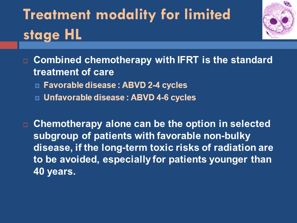 Treatment modality for limited stage HL  Combined chemotherapy with IFRT is the standard treatment of care  Favorable disease : ABVD 2-4 cycles  Unfavorable disease : ABVD 4-6 cycles  Chemotherapy alone can be the option in selected subgroup of patients with favorable non-bulky disease, if the long-term toxic risks of radiation are to be avoided, especially for patients younger than 40 years.