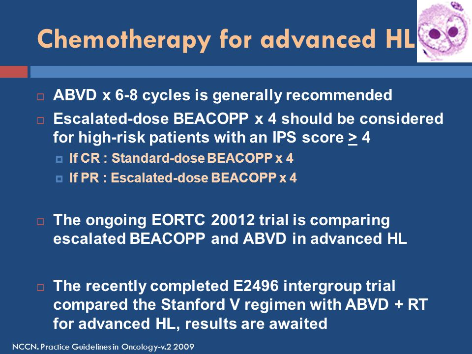 Chemotherapy for advanced HL  ABVD x 6-8 cycles is generally recommended  Escalated-dose BEACOPP x 4 should be considered for high-risk patients with an IPS score > 4  If CR : Standard-dose BEACOPP x 4  If PR : Escalated-dose BEACOPP x 4  The ongoing EORTC 20012 trial is comparing escalated BEACOPP and ABVD in advanced HL  The recently completed E2496 intergroup trial compared the Stanford V regimen with ABVD + RT for advanced HL, results are awaited NCCN.
