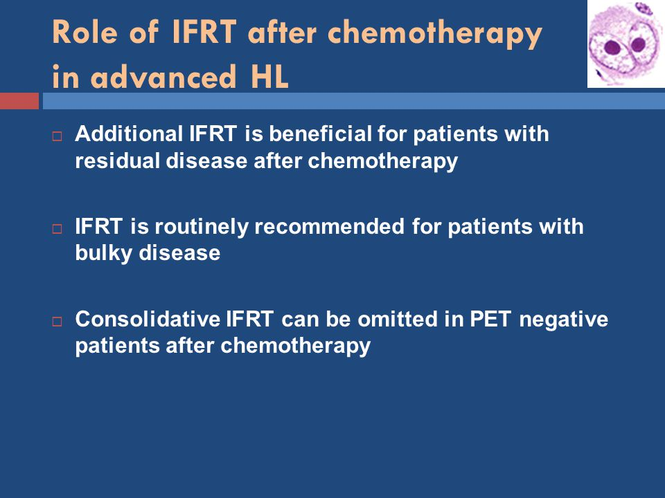 Role of IFRT after chemotherapy in advanced HL  Additional IFRT is beneficial for patients with residual disease after chemotherapy  IFRT is routinely recommended for patients with bulky disease  Consolidative IFRT can be omitted in PET negative patients after chemotherapy