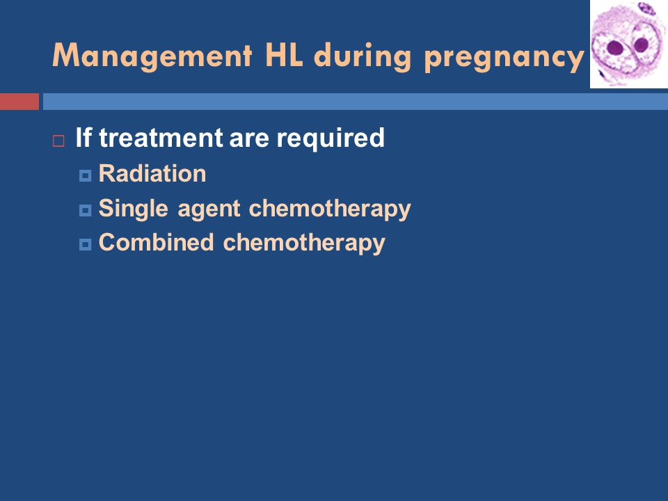 Management HL during pregnancy  If treatment are required  Radiation  Single agent chemotherapy  Combined chemotherapy