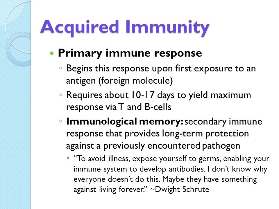 Acquired Immunity Primary immune response ◦ Begins this response upon first exposure to an antigen (foreign molecule) ◦ Requires about 10-17 days to yield maximum response via T and B-cells ◦ Immunological memory: secondary immune response that provides long-term protection against a previously encountered pathogen  To avoid illness, expose yourself to germs, enabling your immune system to develop antibodies.