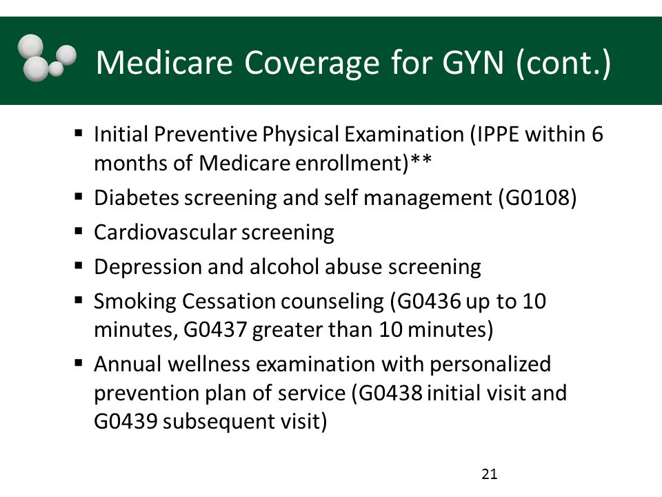 Medicare Coverage for GYN (cont.)  Initial Preventive Physical Examination (IPPE within 6 months of Medicare enrollment)**  Diabetes screening and self management (G0108)  Cardiovascular screening  Depression and alcohol abuse screening  Smoking Cessation counseling (G0436 up to 10 minutes, G0437 greater than 10 minutes)  Annual wellness examination with personalized prevention plan of service (G0438 initial visit and G0439 subsequent visit) 21