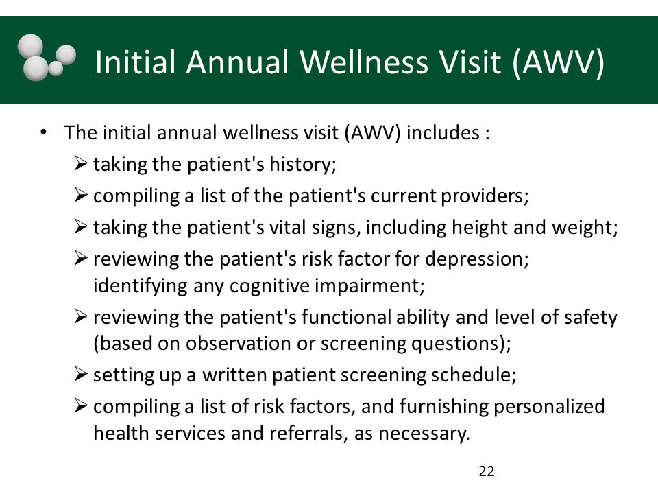 Initial Annual Wellness Visit (AWV) The initial annual wellness visit (AWV) includes :  taking the patient's history;  compiling a list of the patie