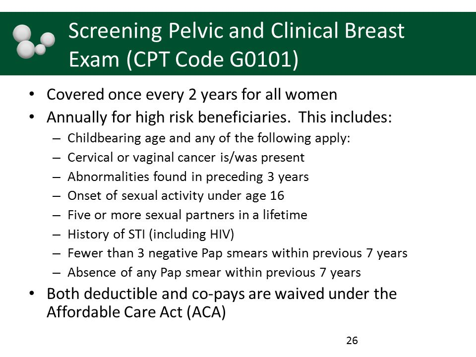Screening Pelvic and Clinical Breast Exam (CPT Code G0101) Covered once every 2 years for all women Annually for high risk beneficiaries. This include