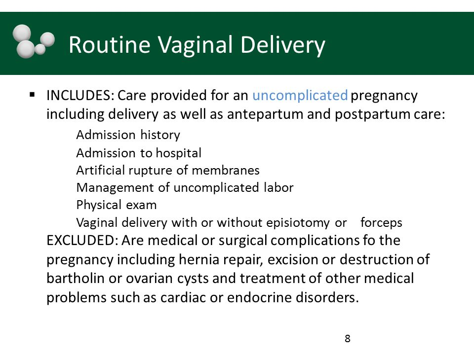 Routine Vaginal Delivery  INCLUDES: Care provided for an uncomplicated pregnancy including delivery as well as antepartum and postpartum care: Admission history Admission to hospital Artificial rupture of membranes Management of uncomplicated labor Physical exam Vaginal delivery with or without episiotomy or forceps EXCLUDED: Are medical or surgical complications fo the pregnancy including hernia repair, excision or destruction of bartholin or ovarian cysts and treatment of other medical problems such as cardiac or endocrine disorders.