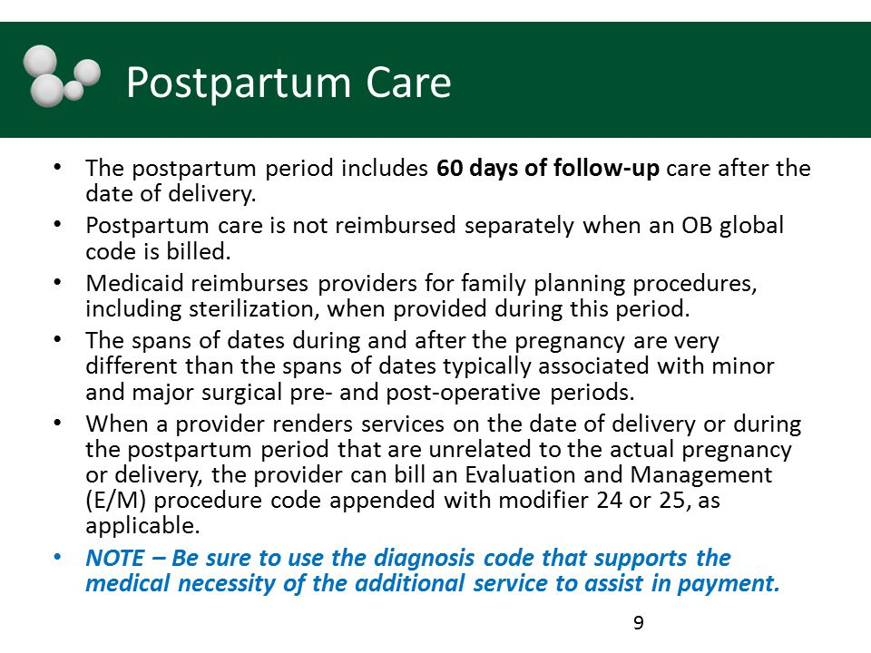 Postpartum Care The postpartum period includes 60 days of follow-up care after the date of delivery. Postpartum care is not reimbursed separately when
