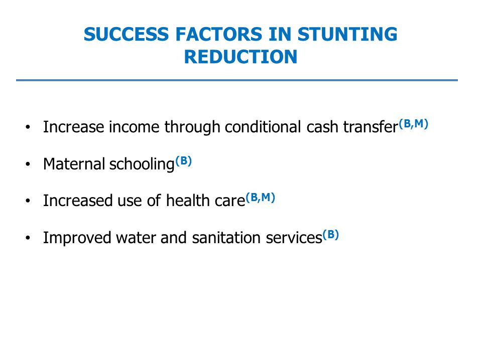 SUCCESS FACTORS IN STUNTING REDUCTION Increase income through conditional cash transfer (B,M) Maternal schooling (B) Increased use of health care (B,M) Improved water and sanitation services (B)