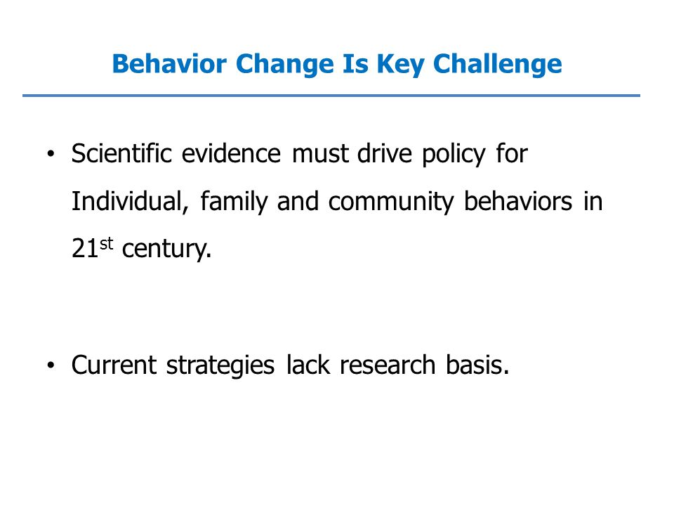 Scientific evidence must drive policy for Individual, family and community behaviors in 21 st century.