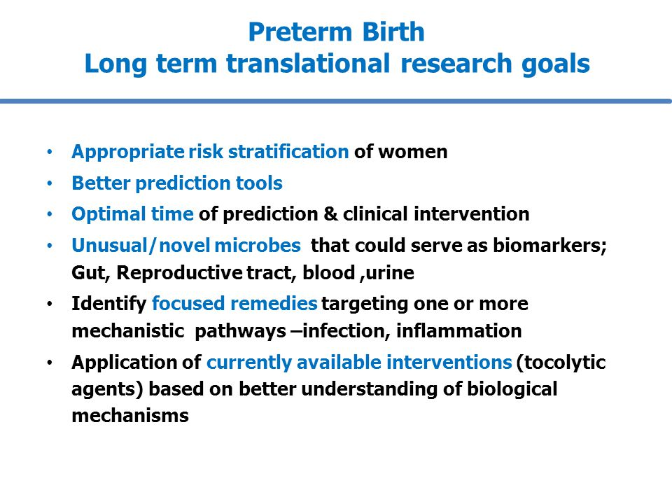 Preterm Birth Long term translational research goals Appropriate risk stratification of women Better prediction tools Optimal time of prediction & clinical intervention Unusual/novel microbes that could serve as biomarkers; Gut, Reproductive tract, blood,urine Identify focused remedies targeting one or more mechanistic pathways –infection, inflammation Application of currently available interventions (tocolytic agents) based on better understanding of biological mechanisms