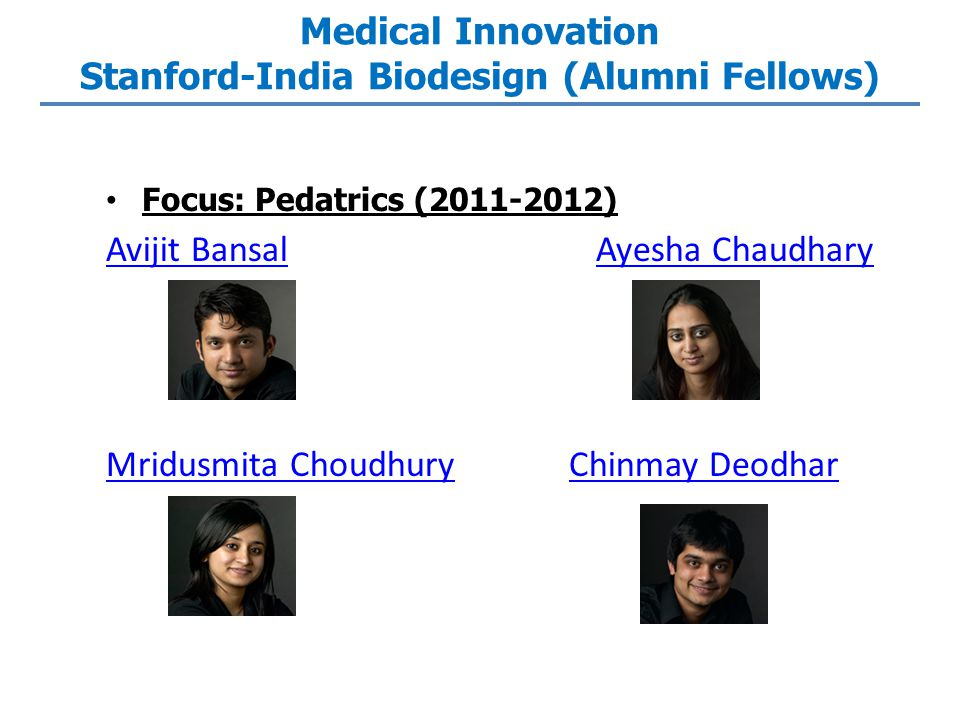 Medical Innovation Stanford-India Biodesign (Alumni Fellows) Focus: Pedatrics (2011-2012) Avijit BansalAvijit Bansal Ayesha ChaudharyAyesha Chaudhary Mridusmita ChoudhuryMridusmita Choudhury Chinmay DeodharChinmay Deodhar