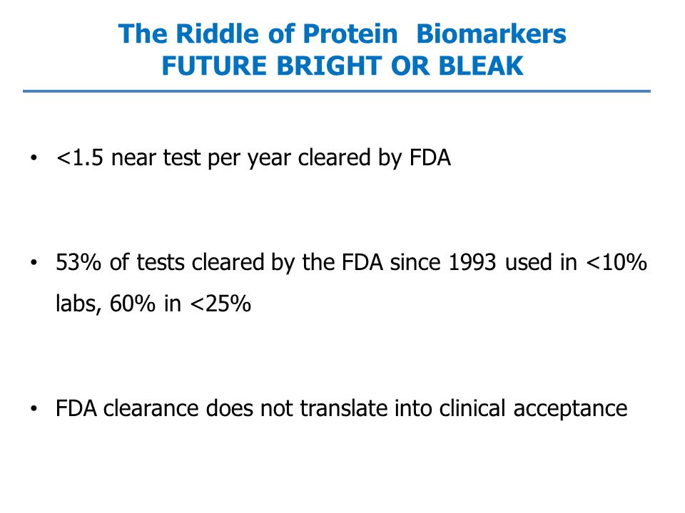 The Riddle of Protein Biomarkers FUTURE BRIGHT OR BLEAK <1.5 near test per year cleared by FDA 53% of tests cleared by the FDA since 1993 used in <10% labs, 60% in <25% FDA clearance does not translate into clinical acceptance