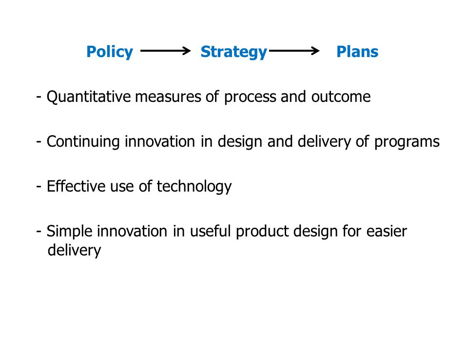 Policy Strategy Plans - Quantitative measures of process and outcome - Continuing innovation in design and delivery of programs - Effective use of technology - Simple innovation in useful product design for easier delivery