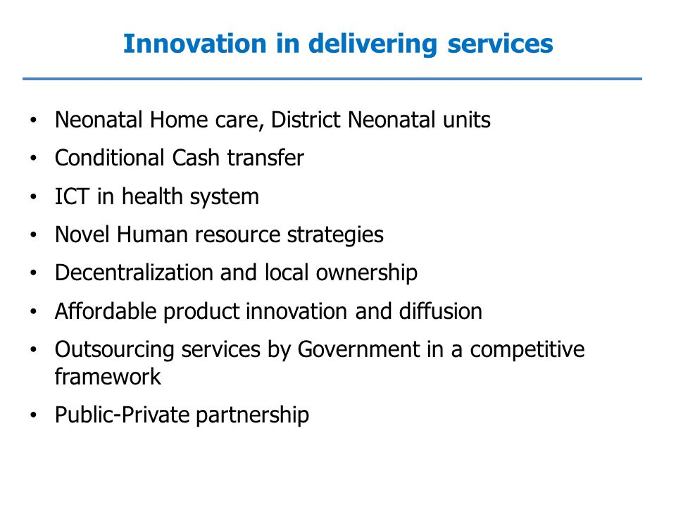 Innovation in delivering services Neonatal Home care, District Neonatal units Conditional Cash transfer ICT in health system Novel Human resource strategies Decentralization and local ownership Affordable product innovation and diffusion Outsourcing services by Government in a competitive framework Public-Private partnership