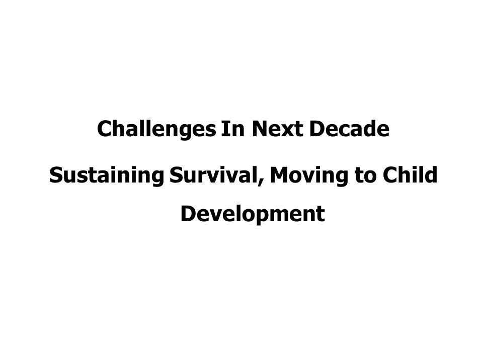 Challenges In Next Decade Sustaining Survival, Moving to Child Development