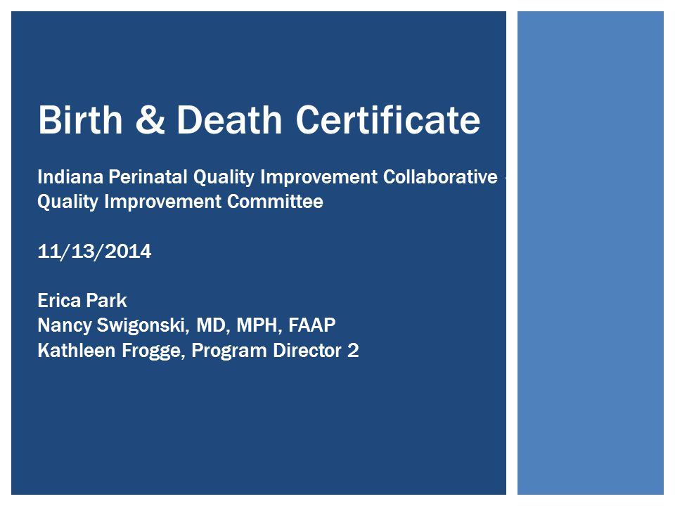 Birth & Death Certificate Indiana Perinatal Quality Improvement Collaborative – Quality Improvement Committee 11/13/2014 Erica Park Nancy Swigonski, MD, MPH, FAAP Kathleen Frogge, Program Director 2