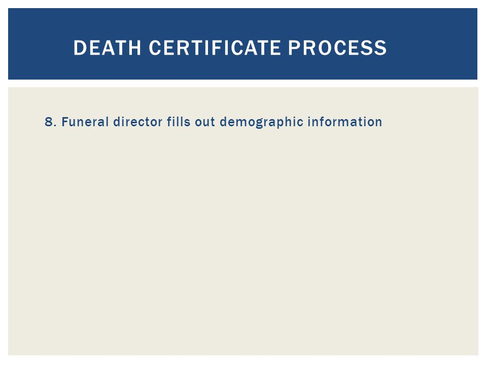 DEATH CERTIFICATE PROCESS 8. Funeral director fills out demographic information