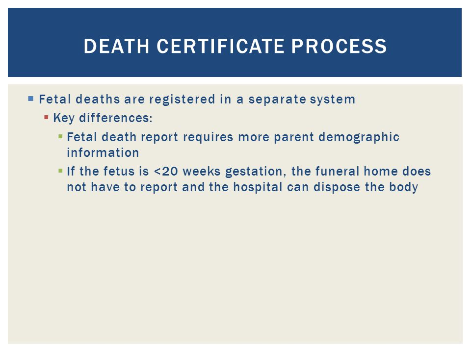 DEATH CERTIFICATE PROCESS  Fetal deaths are registered in a separate system  Key differences:  Fetal death report requires more parent demographic information  If the fetus is <20 weeks gestation, the funeral home does not have to report and the hospital can dispose the body