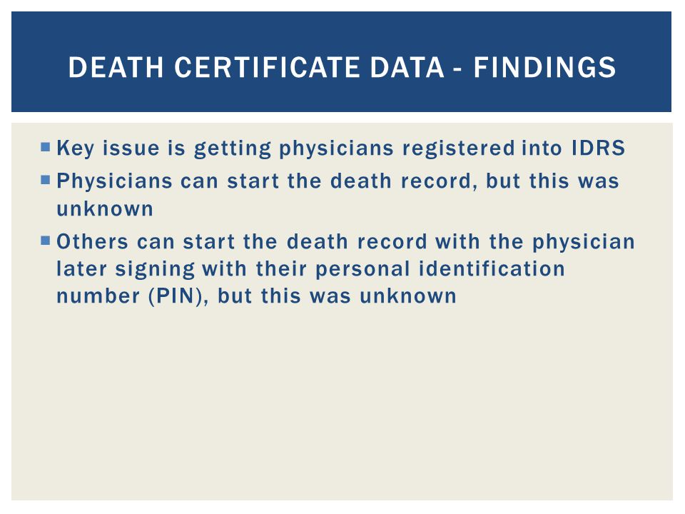  Key issue is getting physicians registered into IDRS  Physicians can start the death record, but this was unknown  Others can start the death record with the physician later signing with their personal identification number (PIN), but this was unknown DEATH CERTIFICATE DATA - FINDINGS