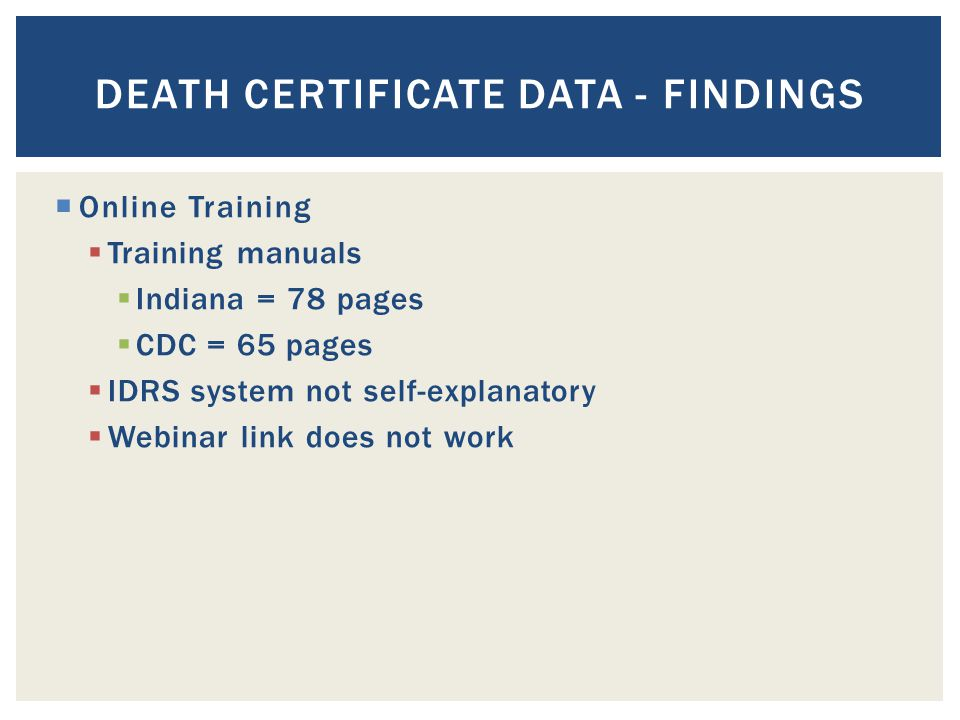  Online Training  Training manuals  Indiana = 78 pages  CDC = 65 pages  IDRS system not self-explanatory  Webinar link does not work DEATH CERTIFICATE DATA - FINDINGS