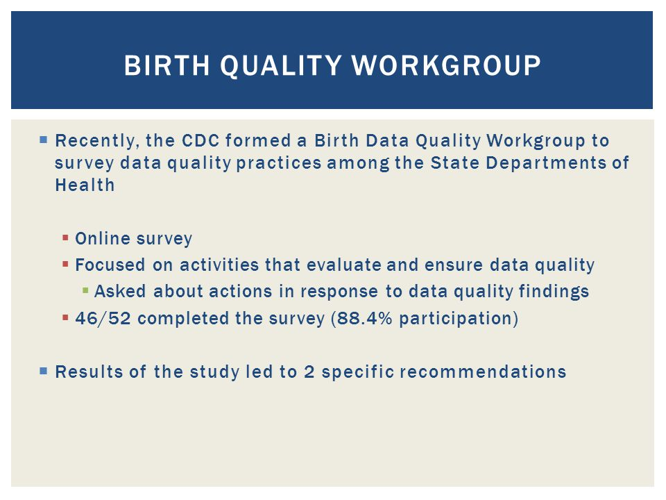 BIRTH QUALITY WORKGROUP  Recently, the CDC formed a Birth Data Quality Workgroup to survey data quality practices among the State Departments of Health  Online survey  Focused on activities that evaluate and ensure data quality  Asked about actions in response to data quality findings  46/52 completed the survey (88.4% participation)  Results of the study led to 2 specific recommendations