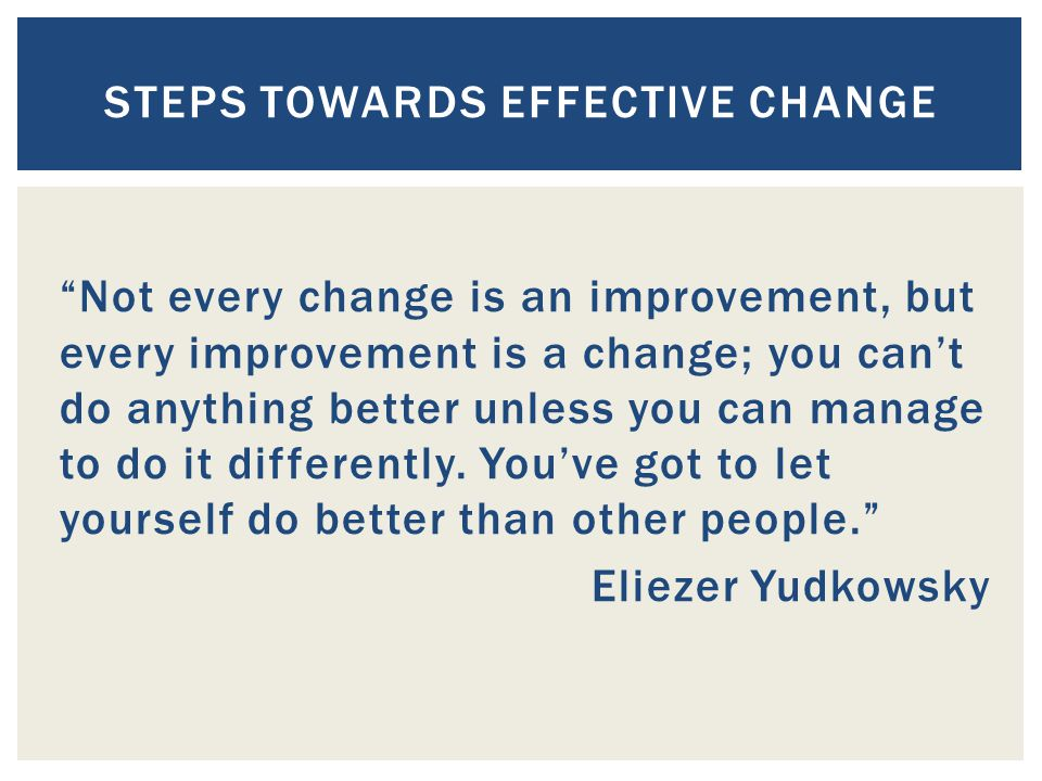Not every change is an improvement, but every improvement is a change; you can't do anything better unless you can manage to do it differently.