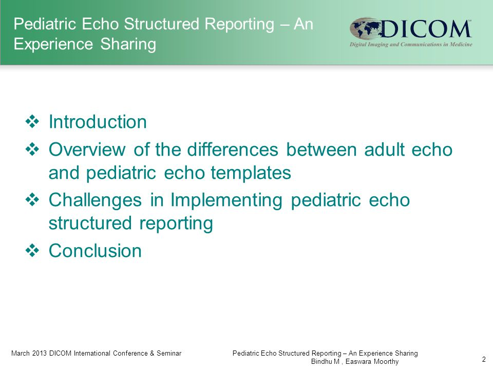 Pediatric Echo Structured Reporting – An Experience Sharing  Introduction  Overview of the differences between adult echo and pediatric echo templates  Challenges in Implementing pediatric echo structured reporting  Conclusion March 2013 DICOM International Conference & SeminarPediatric Echo Structured Reporting – An Experience Sharing Bindhu M, Easwara Moorthy 2