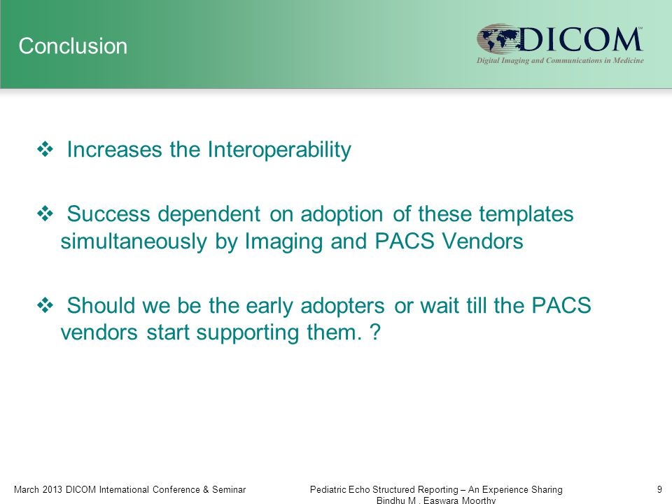 Conclusion  Increases the Interoperability  Success dependent on adoption of these templates simultaneously by Imaging and PACS Vendors  Should we be the early adopters or wait till the PACS vendors start supporting them.