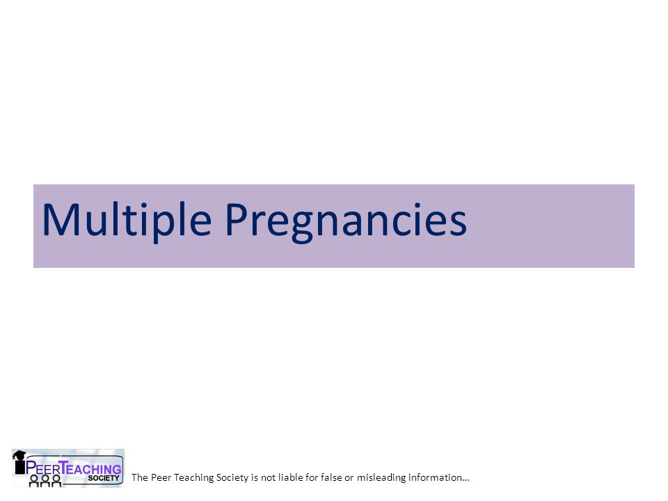 The Peer Teaching Society is not liable for false or misleading information… Multiple Pregnancies