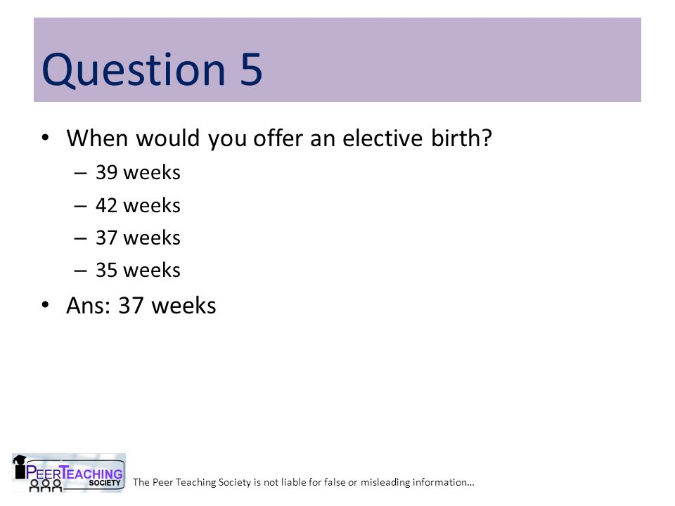 When would you offer an elective birth? – 39 weeks – 42 weeks – 37 weeks – 35 weeks Ans: 37 weeks The Peer Teaching Society is not liable for false or