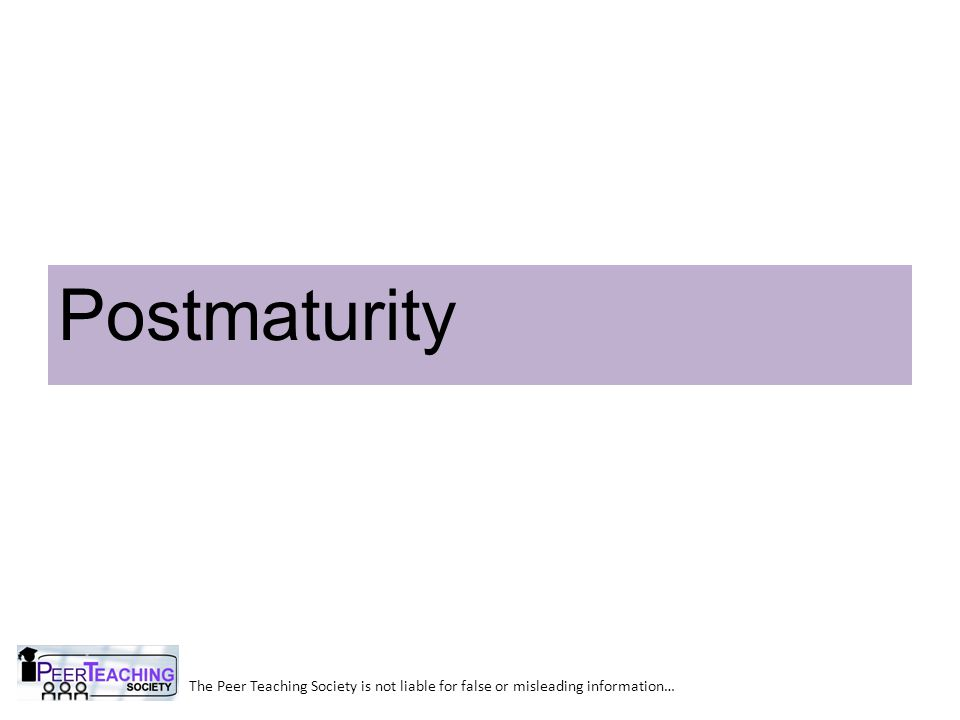The Peer Teaching Society is not liable for false or misleading information… Postmaturity