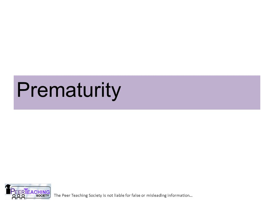 The Peer Teaching Society is not liable for false or misleading information… Prematurity