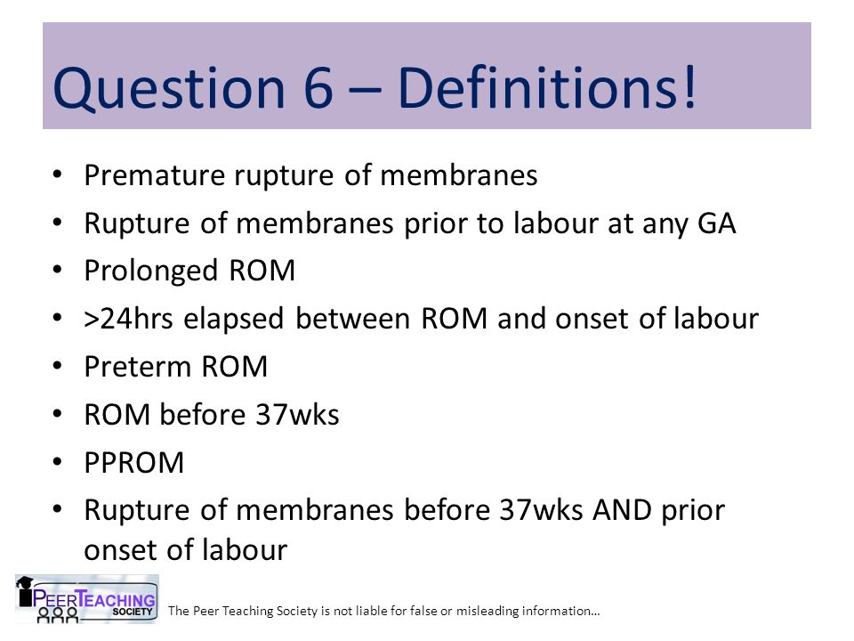 Premature rupture of membranes Rupture of membranes prior to labour at any GA Prolonged ROM >24hrs elapsed between ROM and onset of labour Preterm ROM ROM before 37wks PPROM Rupture of membranes before 37wks AND prior onset of labour The Peer Teaching Society is not liable for false or misleading information… Question 6 – Definitions!