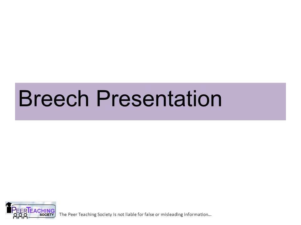The Peer Teaching Society is not liable for false or misleading information… Breech Presentation