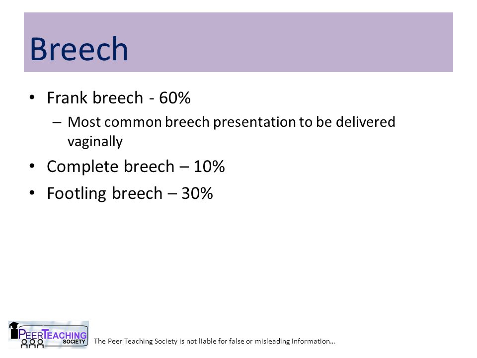 Frank breech - 60% – Most common breech presentation to be delivered vaginally Complete breech – 10% Footling breech – 30% The Peer Teaching Society is not liable for false or misleading information… Breech