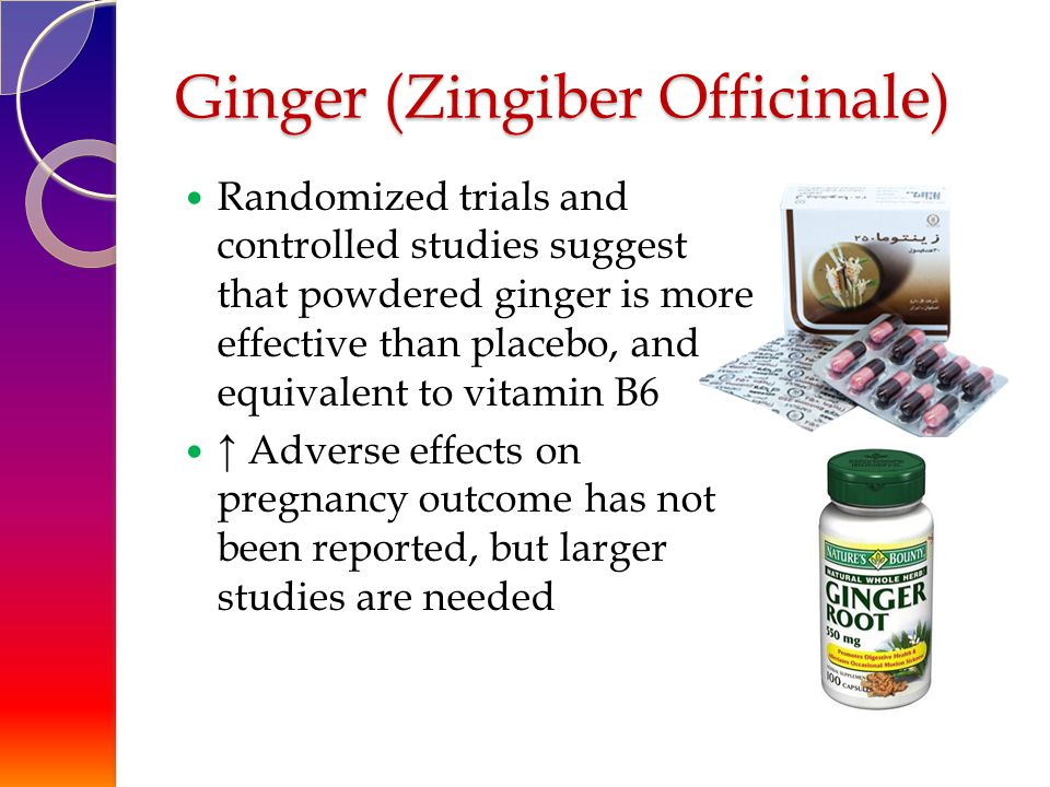 Ginger (Zingiber Officinale) Randomized trials and controlled studies suggest that powdered ginger is more effective than placebo, and equivalent to vitamin B6 ↑ Adverse effects on pregnancy outcome has not been reported, but larger studies are needed
