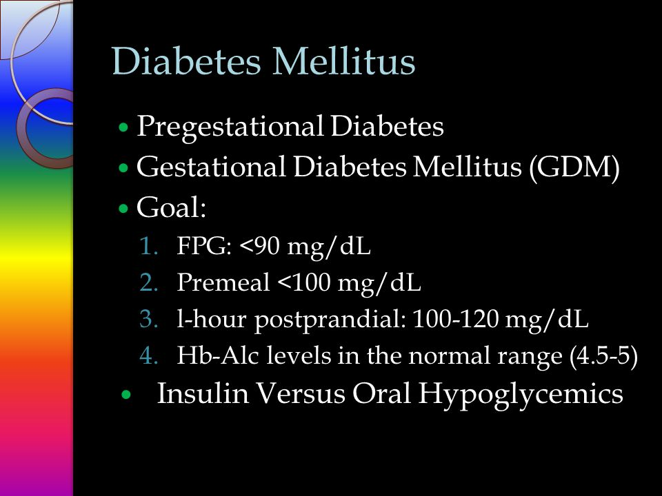 Diabetes Mellitus Pregestational Diabetes Gestational Diabetes Mellitus (GDM) Goal: 1.FPG: <90 mg/dL 2.Premeal <100 mg/dL 3.l-hour postprandial: 100-120 mg/dL 4.Hb-Alc levels in the normal range (4.5-5) Insulin Versus Oral Hypoglycemics
