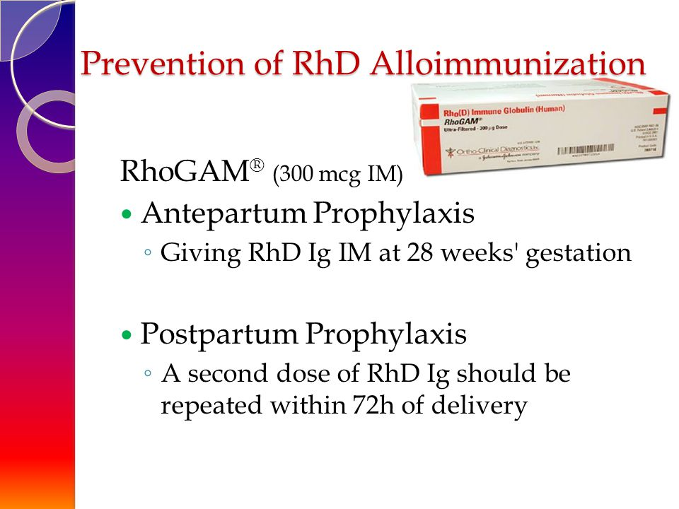 Prevention of RhD Alloimmunization RhoGAM ® (300 mcg IM) Antepartum Prophylaxis ◦ Giving RhD Ig IM at 28 weeks gestation Postpartum Prophylaxis ◦ A second dose of RhD Ig should be repeated within 72h of delivery