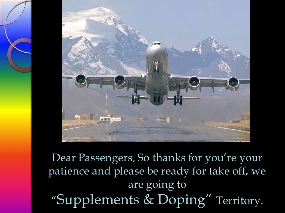 Dear Passengers, So thanks for you're your patience and please be ready for take off, we are going to Supplements & Doping Territory.