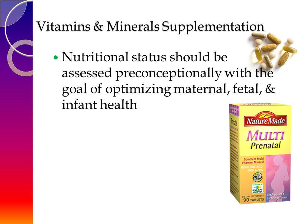 Vitamins & Minerals Supplementation Vitamins & Minerals Supplementation Nutritional status should be assessed preconceptionally with the goal of optimizing maternal, fetal, & infant health